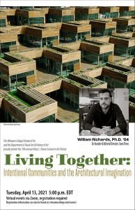 Poster advertising the 2021 Heuser Lecture—Living Together: Intentional Communities and the Architectural Imagination taking place on Tuesday, April 13 at 5 p.m. EDT via Zoom. Two images a communal living environment withe multiple small living units and a headshot of speaker William Richards, Ph.D.